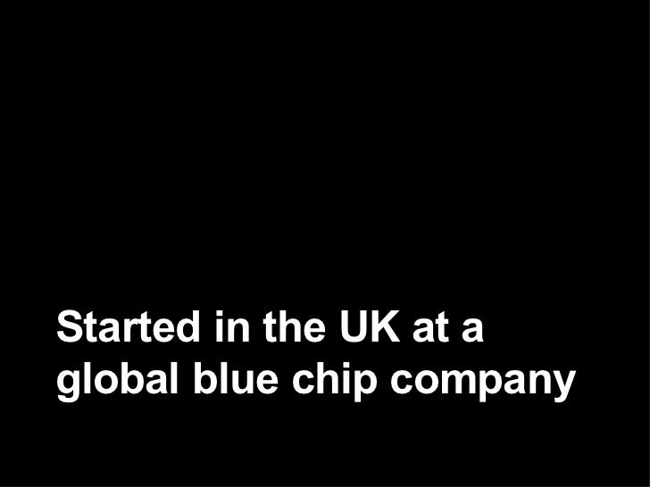 Started in the UK at a global blue chip company