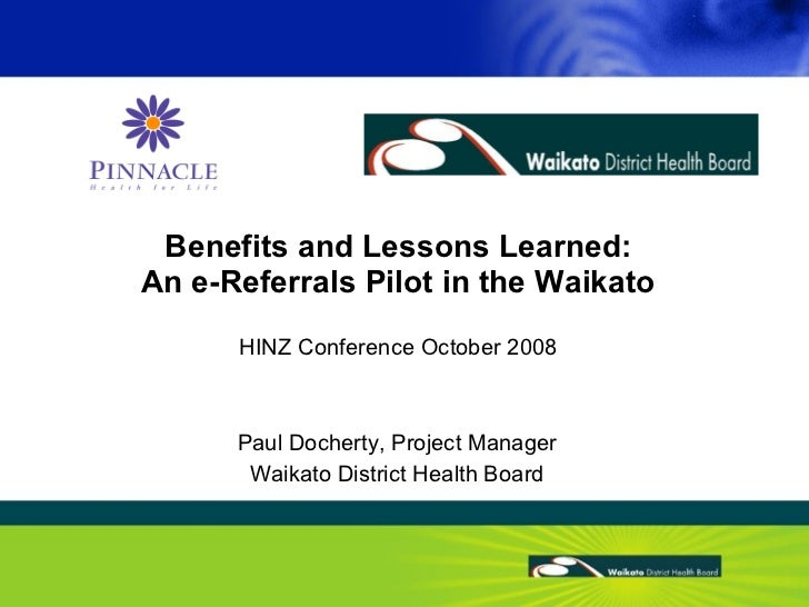 Benefits and Lessons Learned: An e-Referrals Pilot in the Waikato HINZ Conference October 2008 Paul Docherty, Project Mana...