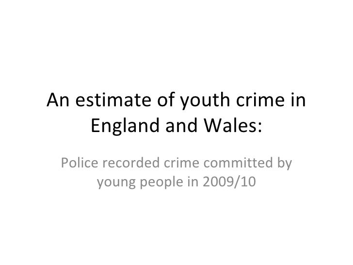 An estimate of youth crime in     England and Wales: Police recorded crime committed by       young people in 2009/10