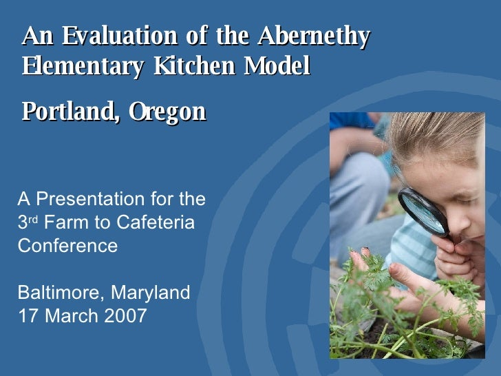 An Evaluation of the Abernethy Elementary Kitchen Model Portland, Oregon A Presentation for the 3 rd  Farm to Cafeteria Co...