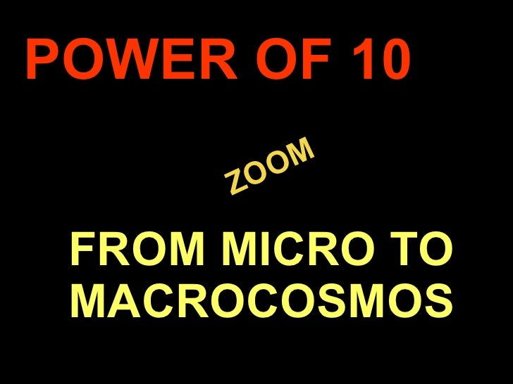 . ZOOM POWER OF 10 FROM MICRO TO MACROCOSMOS