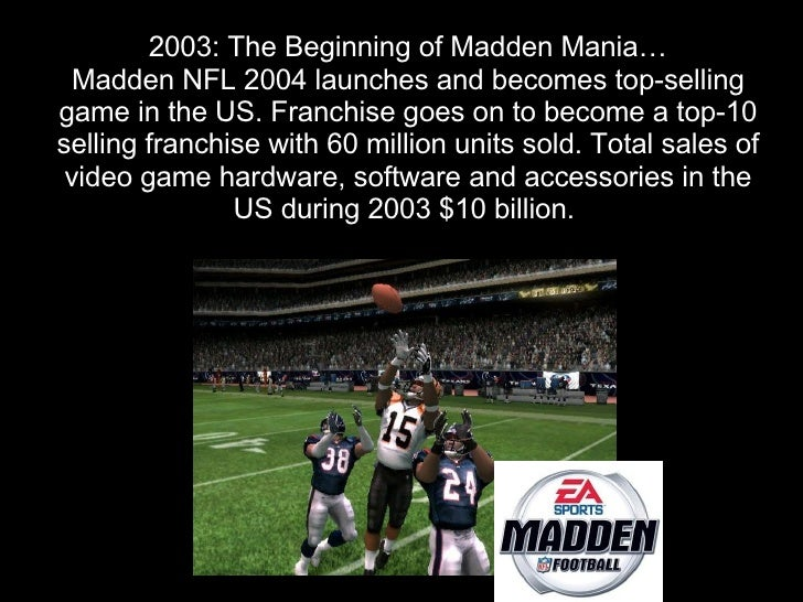 2003: The Beginning of Madden Mania…   Madden NFL 2004 launches and becomes top-selling game in the US. Franchise goes on ...
