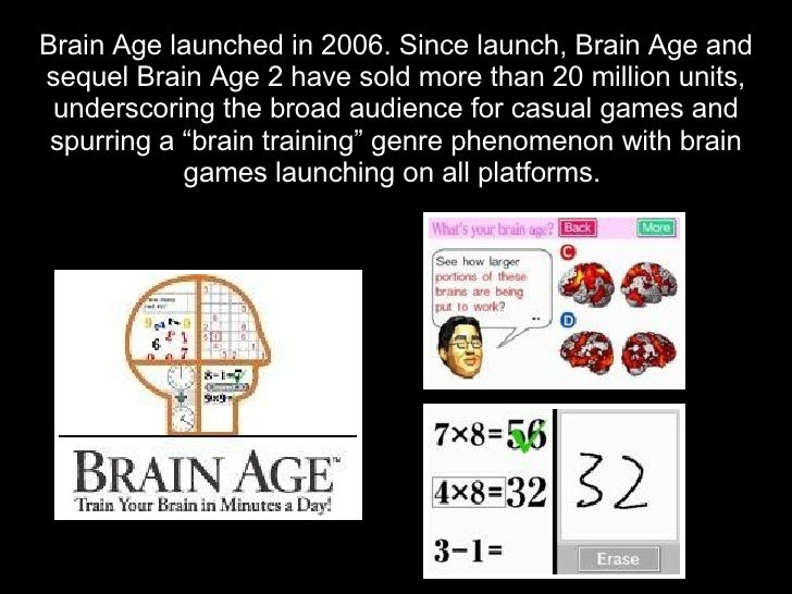 Brain Age launched in 2006. Since launch, Brain Age and sequel Brain Age 2 have sold more than 20 million units,  undersco...