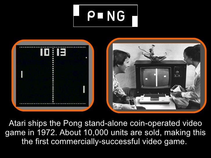 Atari ships the Pong stand-alone coin-operated video game in 1972. About 10,000 units are sold, making this     the first ...