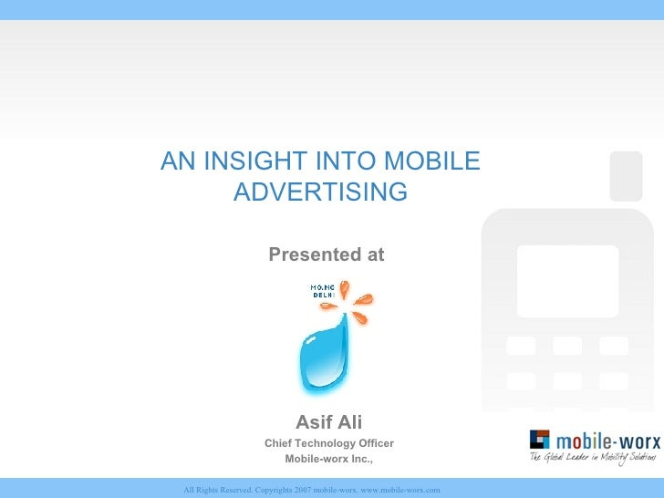 AN INSIGHT INTO MOBILE ADVERTISING Presented at  Asif Ali Chief Technology Officer Mobile-worx Inc.,