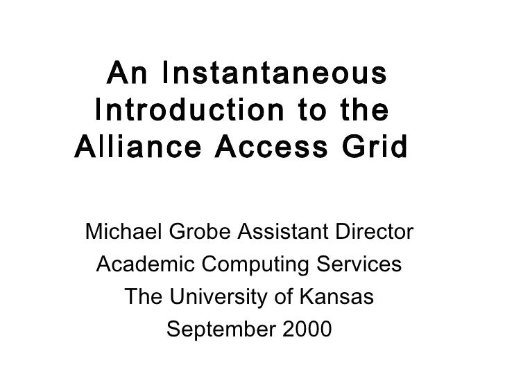 An Instantaneous Introduction to the  Alliance Access Grid  Michael Grobe Assistant Director  Academic Computing Services ...