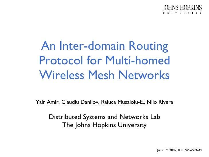 An Inter-domain Routing Protocol for Multi-homed Wireless Mesh Networks Yair Amir, Claudiu Danilov, Raluca Musaloiu-E., Ni...