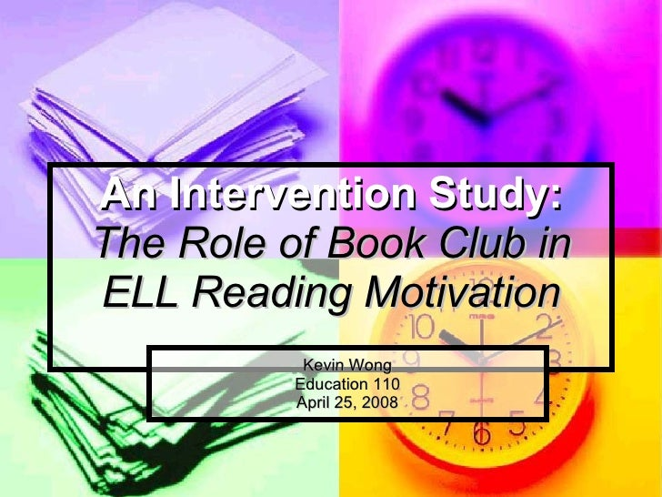 An Intervention Study: The Role of Book Club in ELL Reading Motivation Kevin Wong Education 110 April 25, 2008