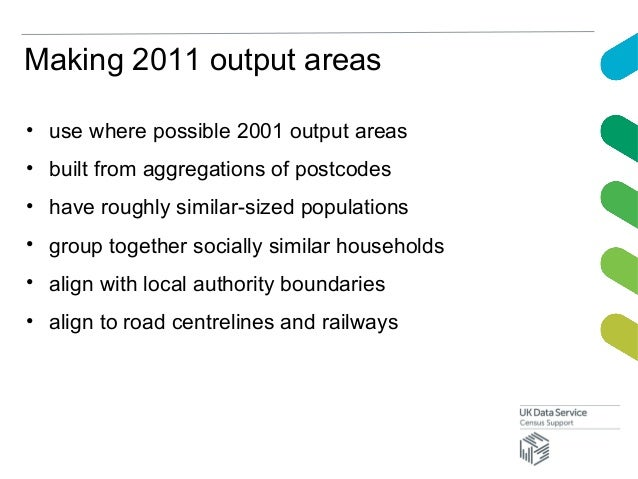 Making 2011 output areas• use where possible 2001 output areas• built from aggregations of postcodes• have roughly similar...