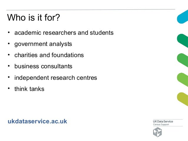 Who is it for?• academic researchers and students• government analysts• charities and foundations• business consultants• i...