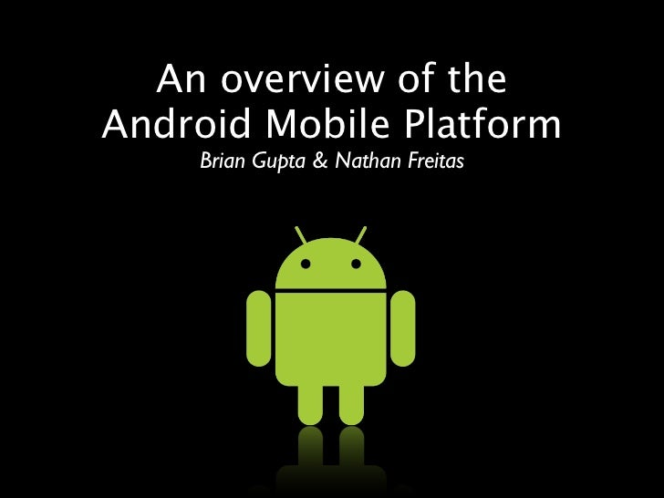 An overview of the Android Mobile Platform     Brian Gupta & Nathan Freitas