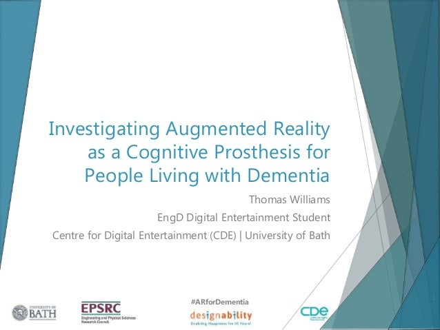 Investigating Augmented Reality as a Cognitive Prosthesis for People Living with Dementia Thomas Williams EngD Digital Ent...