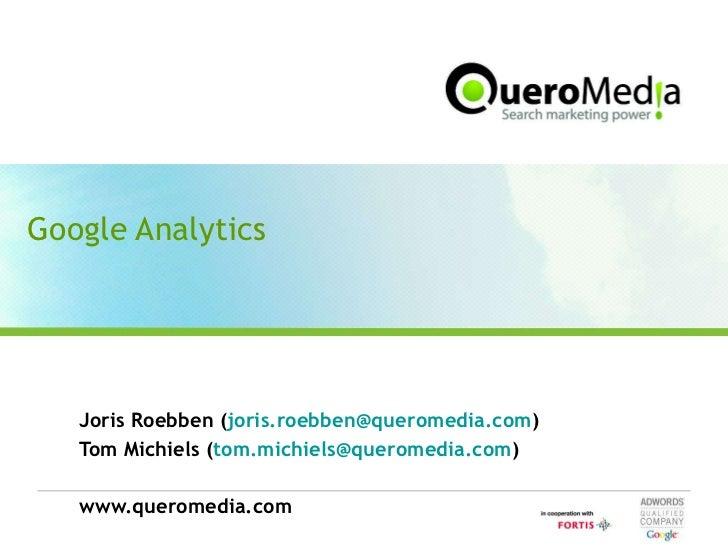 Google Analytics Joris Roebben ( [email_address] ) Tom Michiels ( [email_address] ) www.queromedia.com