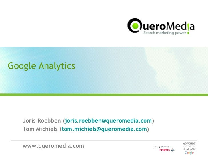 Google Analytics Joris Roebben ( [email_address] ) Tom Michiels ( [email_address] ) www.queromedia.com