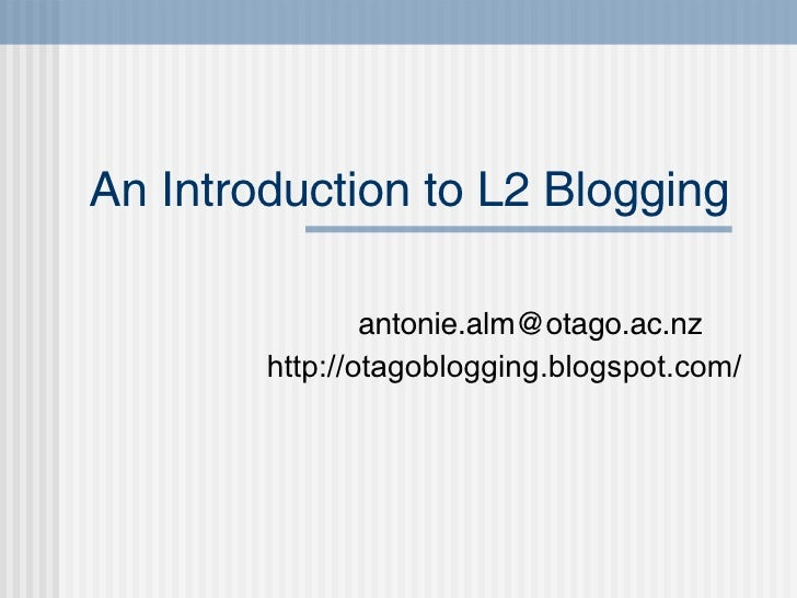 An Introduction to L2 Blogging [email_address] http://otagoblogging.blogspot.com/