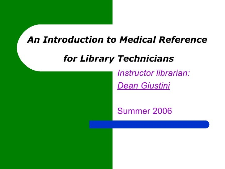 An Introduction to Medical Reference  for Library Technicians Instructor librarian: Dean Giustini   Summer 2006