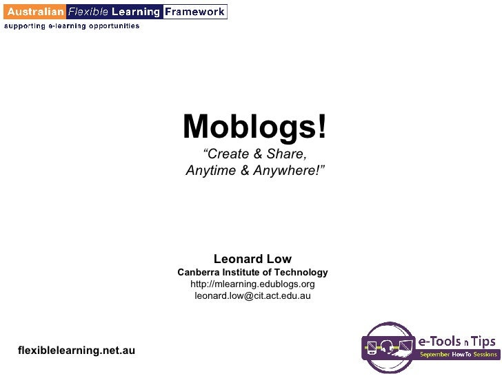 "Moblogs! ""Create & Share, Anytime & Anywhere!"" Leonard Low Canberra Institute of Technology http://mlearning.edublogs.org ..."