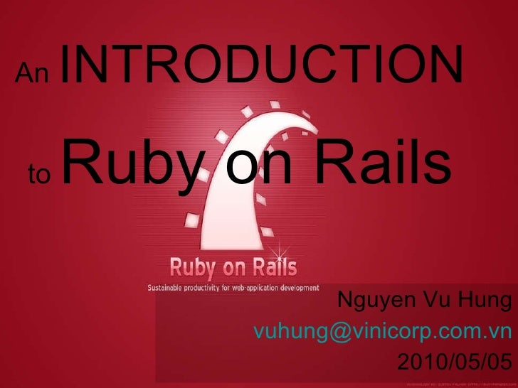 An  INTRODUCTION   to  Ruby on Rails Nguyen Vu Hung [email_address] 2010/05/05