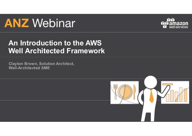 An Introduction to the AWS Well Architected Framework Clayton Brown, Solution Architect, Well-Architected SME