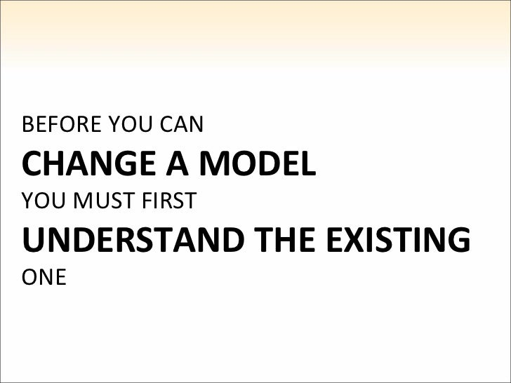 BEFORE YOU CAN CHANGE A MODEL YOU MUST FIRST UNDERSTAND THE EXISTING ONE
