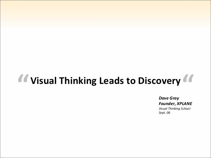 """  "" Visual Thinking Leads to Discovery Dave Gray Founder, XPLANE Visual Thinking School Sept. 06"