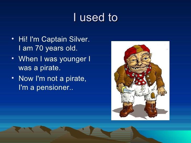 I used to <ul><li>Hi! I'm Captain Silver. I am 70 years old. </li></ul><ul><li>When I was younger I was a pirate. </li></u...