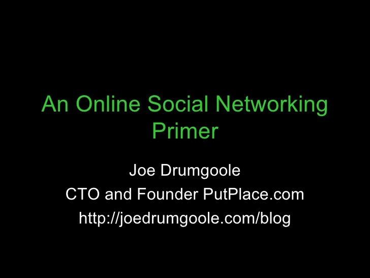 An Online Social Networking Primer Joe Drumgoole CTO and Founder PutPlace.com http://joedrumgoole.com/blog