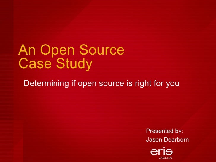 An Open Source  Case Study Determining if open source is right for you Presented by:  Jason Dearborn