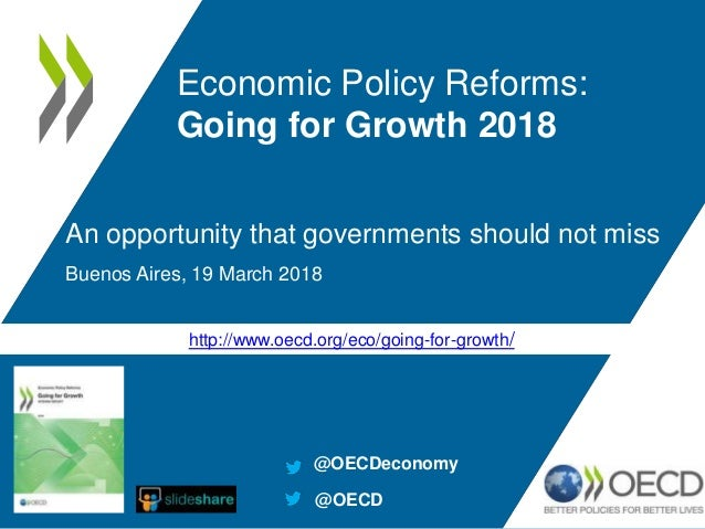 http://www.oecd.org/eco/going-for-growth/ An opportunity that governments should not miss Buenos Aires, 19 March 2018 Econ...