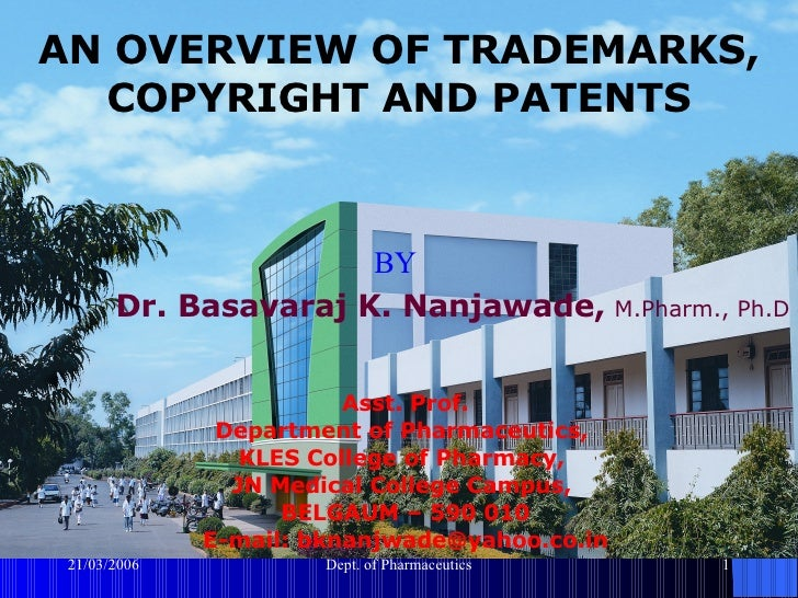 AN OVERVIEW OF TRADEMARKS, COPYRIGHT AND PATENTS BY Dr. Basavaraj K. Nanjawade,   M.Pharm., Ph.D Asst. Prof. Department of...