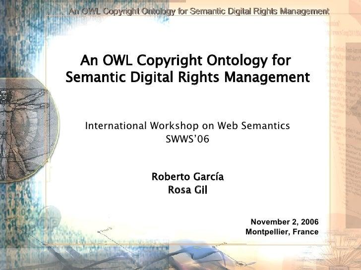 An OWL Copyright Ontology for  Semantic Digital Rights Management International Workshop on Web Semantics SWWS'06 Roberto ...