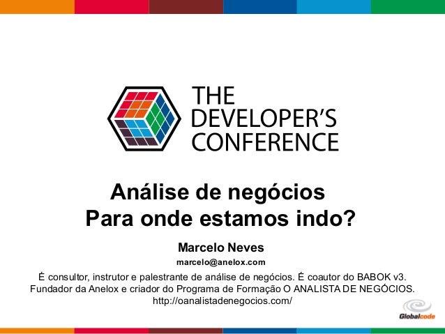 Globalcode–Open4education Análise de negócios Para onde estamos indo? Marcelo Neves marcelo@anelox.com É consultor, inst...