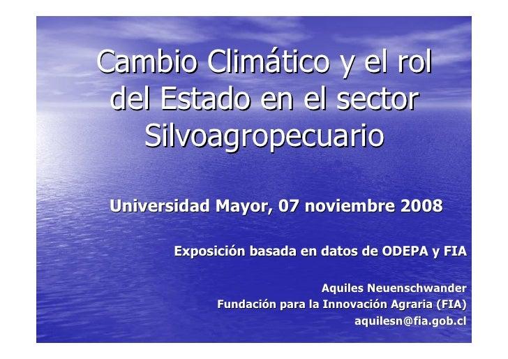 Cambio Climático y el rol  del Estado en el sector    Silvoagropecuario  Universidad Mayor, 07 noviembre 2008        Expos...