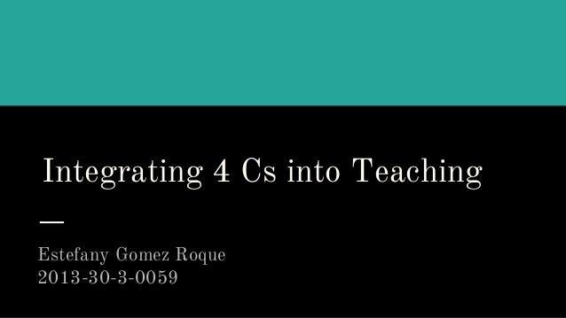 Integrating 4 Cs into Teaching Estefany Gomez Roque 2013-30-3-0059