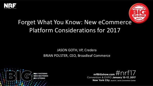 Forget What You Know: New eCommerce Platform Considerations for 2017 JASON GOTH, VP, Credera BRIAN POLSTER, CEO, Broadleaf...