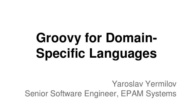 Groovy for Domain- Specific Languages Yaroslav Yermilov Senior Software Engineer, EPAM Systems