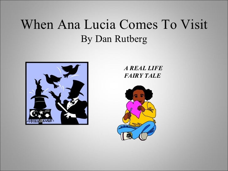 When Ana Lucia Comes To Visit By Dan Rutberg A REAL LIFE FAIRY TALE