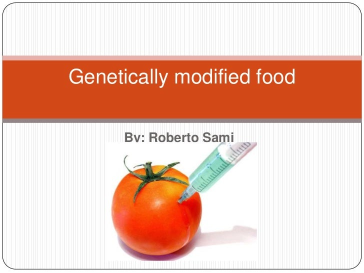 Genetically modified food      By: Roberto Sami