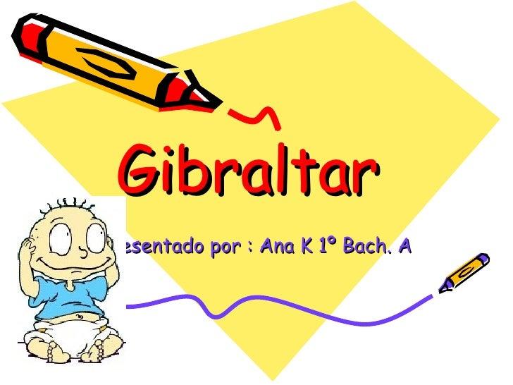 Gibraltar  Presentado por : Ana K 1º Bach. A