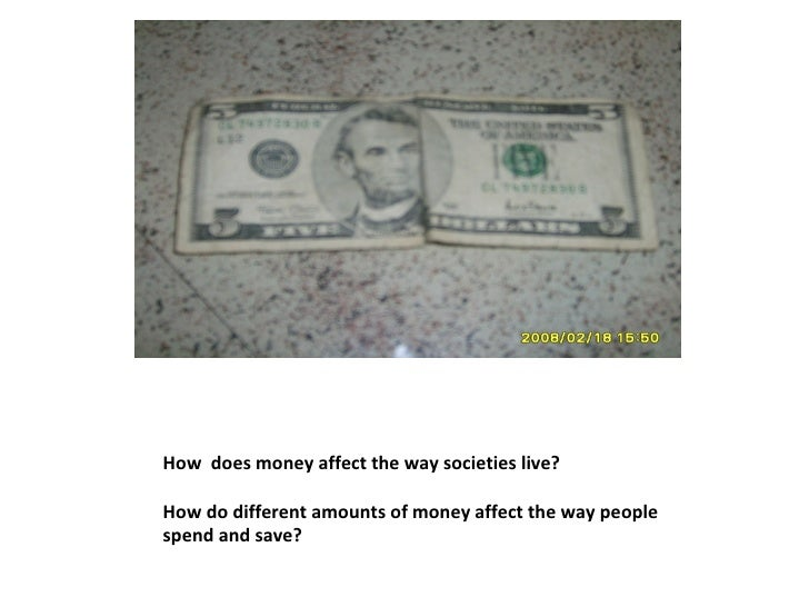 How  does money affect the way societies live? How do different amounts of money affect the way people spend and save?