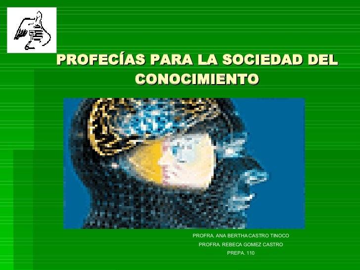 PROFECÍAS PARA LA SOCIEDAD DEL CONOCIMIENTO PROFRA. ANA BERTHA CASTRO TINOCO PROFRA. REBECA GOMEZ CASTRO PREPA. 110