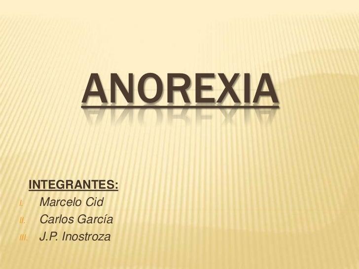 ANOREXIA    INTEGRANTES:I.    Marcelo CidII.   Carlos GarcíaIII. J.P. Inostroza