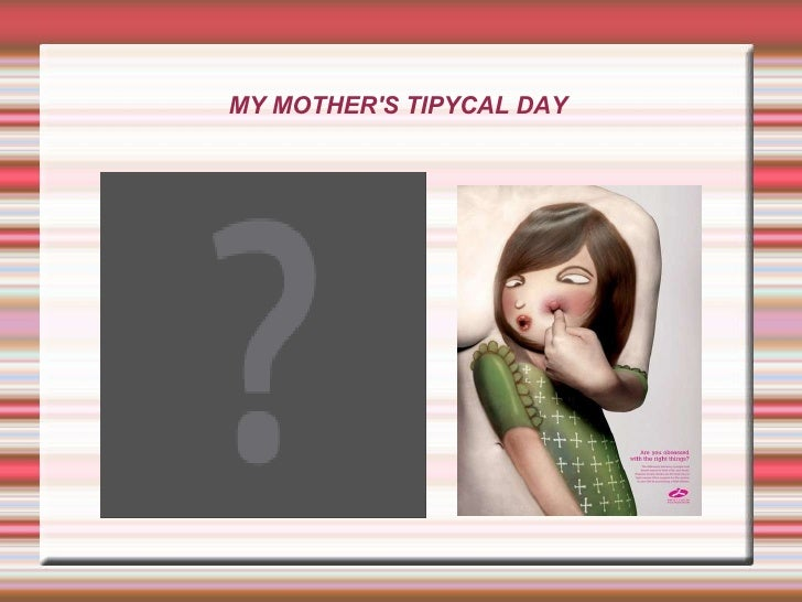 MY MOTHER'S TIPYCAL DAY