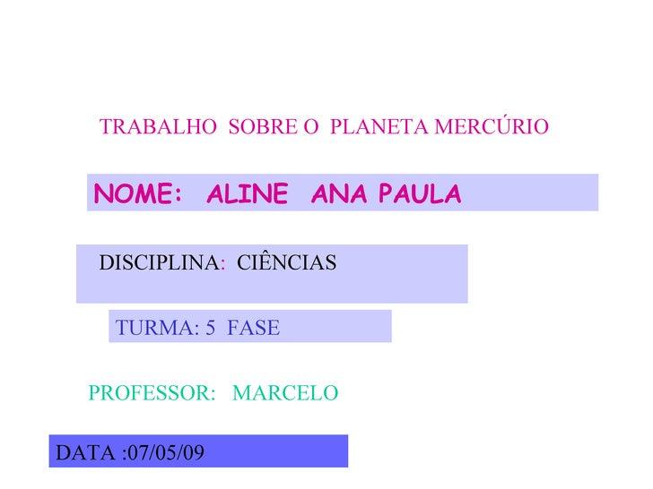 TRABALHO   SOBRE   O   PLANETA   MERCÚRIO NOME:  ALINE  ANA PAULA DISCIPLINA :  CIÊNCIAS   TURMA: 5  FASE  PROFESSOR:  MAR...