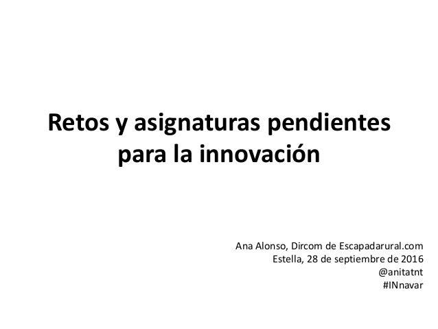 Retos y asignaturas pendientes para la innovación Ana Alonso, Dircom de Escapadarural.com Estella, 28 de septiembre de 201...