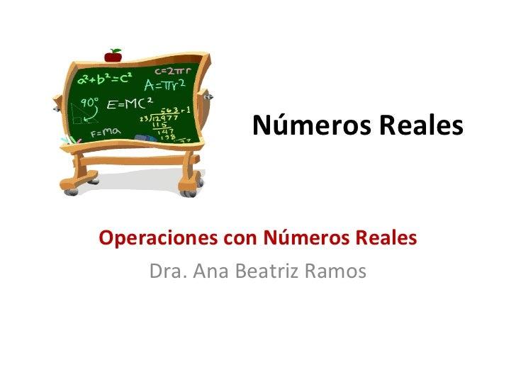 Números Reales Operaciones con Números Reales Dra. Ana Beatriz Ramos