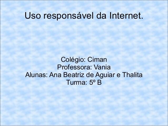 Uso responsável da Internet. Colégio: Ciman Professora: Vania Alunas: Ana Beatriz de Aguiar e Thalita Turma: 5º B