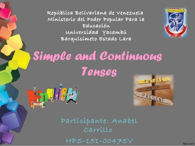 Simple and Continuous Tenses Participante: Anabel Carrillo HPS-151-00475V República Bolivariana de Venezuela Ministerio de...