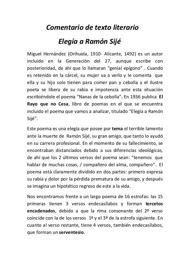 Comentario de texto literario Elegía a Ramón Sijé Miguel Hernández (Orihuela, 1910- Alicante, 1492) es un autor incluido e...
