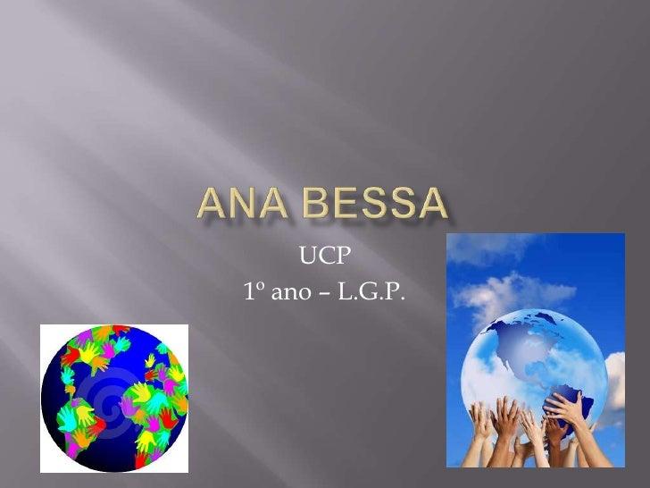 Ana Bessa<br />UCP<br />1º ano – L.G.P.<br />
